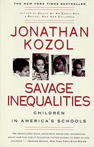 savage inequalities in american education Savage inequalities: children in america's schools is a book written by jonathan kozol that examines the american educational system and the inequalities that exist between poor inner-city schools and more affluent suburban schools kozol believes that children from poor families are cheated out of a future due to the vastly underequipped, understaffed, and underfunded schools that exist in the poorer areas of the country.